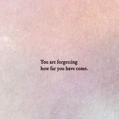 You are forgetting how far you've come.