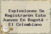 http://tecnoautos.com/wp-content/uploads/imagenes/tendencias/thumbs/explosiones-se-registraron-este-jueves-en-bogota-el-colombiano.jpg Bogota. Explosiones se registraron este jueves en Bogotá - El Colombiano, Enlaces, Imágenes, Videos y Tweets - http://tecnoautos.com/actualidad/bogota-explosiones-se-registraron-este-jueves-en-bogota-el-colombiano/