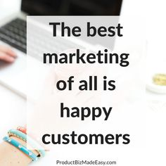 The best marketing of all is happy customers.  Product Biz Made Easy, beckyjanderson.com
