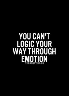 You can't logic your way through emotion.
