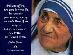 ~<3~ Pain and suffering have come into your life, but remember pain, sorrow, suffering are but the kiss of Jesus – a sign that you have come so close to Him that He can kiss you. ~ Mother Teresa