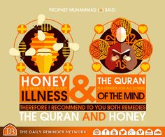 Prophet Muhammad (peace be upon him) said:   Honey is a remedy for every illness and the Quran is a remedy for all illness of the mind, therefore I recommend to you both remedies, the Quran and honey.  [Reference: Sahih al-Bukhari]