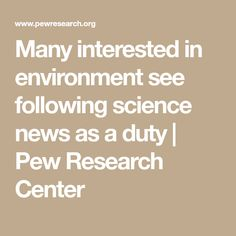 Many interested in environment see following science news as a duty | Pew Research Center