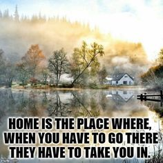 Home is the place where, when you have to go there they have to take you in. -- Robert Frost