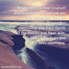 Quote on mental health: Whenever you find yourself doubting how far you can go, just remember how far you have come. Remember everything you have faced, all the battles you have won, and all the fears you have overcome. www.HealthyPlace.com