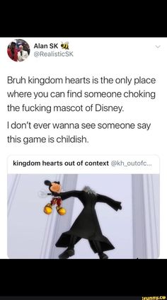 Bruh kingdom hearts is the place where you can find someone choking the fucking mascot of Disney. IdOh't ever wanna see someone say this game is childish. kingdom hearts out of context = i ii Kingdom Hearts Meme, Kingdom Hearts Wallpaper, Axel Kingdom Hearts, Kindom Hearts, Pokemon, Disney Memes, Funny Memes, Funny Quotes, Funny Logic