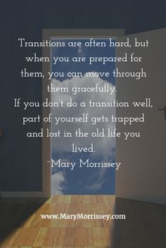Transitions are often hard, but when you are prepared for them, you can move through them gracefully. If you don't do a transition well, part of yourself gets trapped and lost in the old life you lived. Cute Quotes, Great Quotes, Quotes To Live By, Positive Quotes, Motivational Quotes, Inspirational Quotes, Life Lessons, Wise Words, Decir No