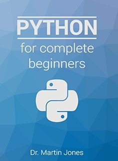 Python for complete beginners: A friendly guide to coding, no experience required by Martin Jones