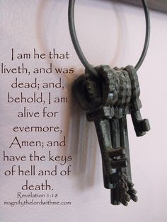 I am he that liveth, and was dead; and, behold, I am alive for evermore, Amen; and have the keys of hell and of death. - Revelation 1:18 (KJV Bible)