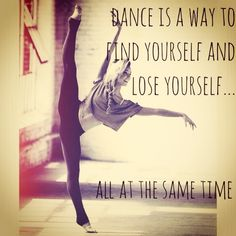 This quote speaks directly to me. I believe that you can lose yourself while dancing just like with any other art form. At the same time, through dance you can explore different emotions and practice your passion.