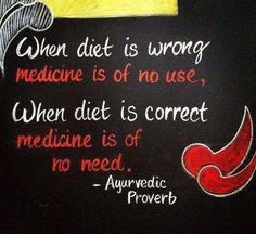 When diet is wrong, medicine is of no use. When diet is correct, medicine is of no need. ~Ayurvedic proverb