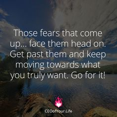 Don't let your fears stand in your way. Face them and move forward.