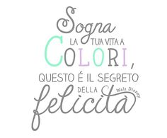 Dream your life in colors. It's the secret of happiness Motivation Sentences, Italian Quotes, Mr Wonderful, Italian Language, Disney Quotes, Printable Quotes, True Stories, Life Lessons, Motivational Quotes