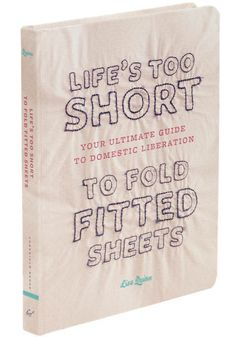 Life's Too Short to Fold Fitted Sheets, #ModCloth  http://www.modcloth.com/shop/books/life-s-too-short-to-fold-fitted-sheets