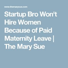 Startup Bro Won't Hire Women Because of Paid Maternity Leave | The Mary Sue