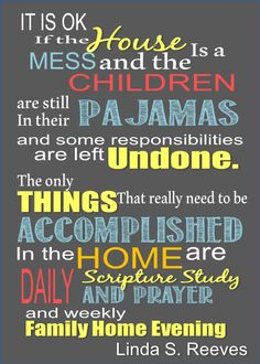 It is ok if the house is a mess and the children are still in their pajamas and some responsibilities are left undone. The only things that really need to be accomplished in the home are daily scripture study and prayer and weekly family home evening Gospel Quotes, Christ Quotes, Church Quotes, Lds Quotes, Uplifting Quotes, Quotable Quotes, Inspirational Quotes, Mormon Quotes, Motivational
