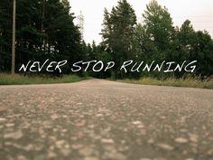Never stop running.