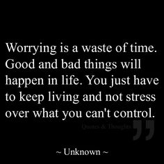Worrying is a waste of time. Good and bad things will happen in life. You just have to keep living and not stress over what you can't control.