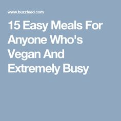15 Easy Meals For Anyone Who's Vegan And Extremely Busy