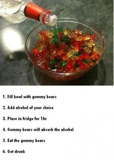 1) Fill bowl with gummy bears. 2) Add alcohol of your choice. 3) Place in the fridge for 1 hour. 4) Gummy bears will absorb the alcohol. 5) Eat the gummy bears. Great for a party