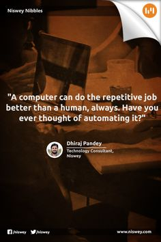 """A computer can do the repetitive job better than a human, always. Have you ever thought of automating it?"" - Dhiraj Pandey, Technology Consultant, Niswey"
