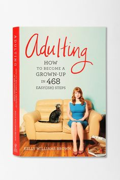 Adulting By Kelly Williams Brown- everyone could use a little more maturity (and advice....)