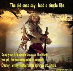 The old ones say, lead a simple life Keep your life simple because the more you get the more complicated it becomes. Creator let my foundation be spiritual and simple. Native American Prayers, Native American Spirituality, Native American Cherokee, Native American Wisdom, Native American Tribes, American Indians, American Symbols, American Indian Quotes, American History X