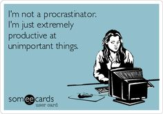 I'm not a procrastinator. I'm just extremely productive at unimportant things.