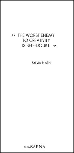 """The worst enemy to creativity is self-doubt."" - Sylvia Plath"