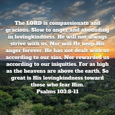 Psalms The LORD is compassionate and gracious, Slow to anger and abounding in lovingkindness. He will not always strive with us, Nor will He keep His anger forever. Orthodox Jewish, Slow To Anger, Niv Bible, New American Standard Bible, New Living Translation, Take My, Compassion, Psalms, Bible