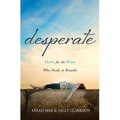 Desperate: Hope for the Mom Who Needs to Breathe by Sarah Mae,Sally Clarkson -- highly recommended book by two of my favorite people! :)