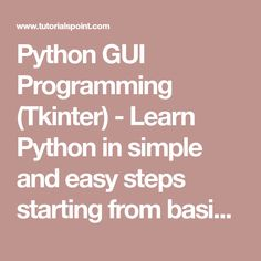 Python GUI Programming (Tkinter) - Learn Python in simple and easy steps starting from basic to advanced concepts with examples including Python Syntax Object Oriented Language, Methods, Tuples, Tools/Utilities, Exceptions Handling, Sockets, GUI, Extentions, XML Programming.