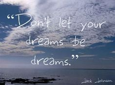 Don't let your dream be dreams.............