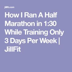 How I Ran A Half Marathon in 1:30 While Training Only 3 Days Per Week | JillFit