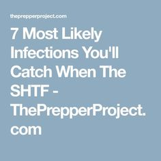 7 Most Likely Infections You'll Catch When The SHTF - ThePrepperProject.com