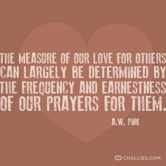 The measure of our love for others can largely be determined by the frequency and earnestness of our prayers for them. —A.W. Pink