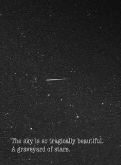 """The sky is so tragically beautiful. A graveyard of stars."""