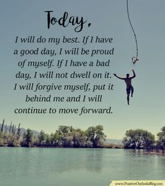 TODAY, I will do my best. If I have a good day, I will be proud of myself. If I have a bad day, I will not dwell on it. I will forgive myself, put it behind me and I will continue to move forward. …