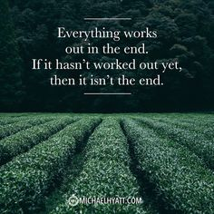 Everything works out in the end. If it hasn't worked out yet, then it isn't the end. http://michaelhyatt.com/shareable-images