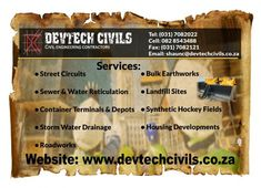 Devtech Civils  Services: • Street Circuits • Sewer & Water Reticulation • Container Terminals & Depots • Storm Water Drainage • Roadworks • Bulk Earthworks • Landfill Sites • Synthetic Hockey Fields • Housing Developments  Tel: (031) 7082022 Cell: 082 8543488 Fax: (031) 7082121 Email: shaunc@devtechcivils.co.za Website: www.devtechcivils.co.za Circuits, Fields, Hockey, Container, Website, Street, Water, Gripe Water, Field Hockey