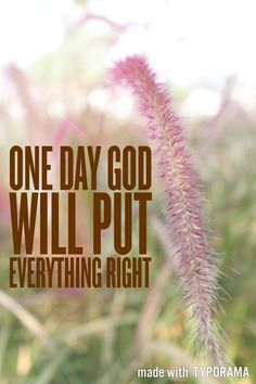 One day God will put everything right. Just believe in Him
