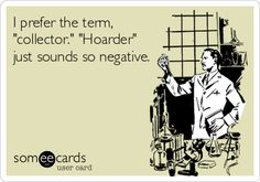 "I prefer the term, ""collector."" ""Hoarder"" just sounds so negative. 