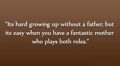 """""""It's hard growing up without a father, but it's easy when you have a fantastic mother who plays both roles."""""""