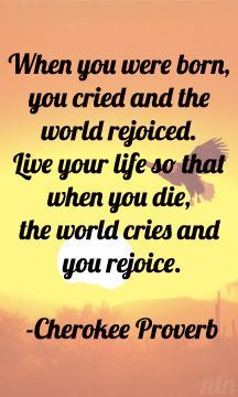 When you were born, you cried and the world rejoiced. Live your life so that when you die, the world cries and you rejoice. Cherokee proverb native american wisdom saying Native American Prayers, Native American Spirituality, Native American Cherokee, Native American Symbols, Native American History, American Indians, Cherokee History, Cherokee Indians, American Indian Quotes