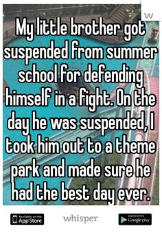 My little brother got suspended from summer school for defending himself in a fight. On the day he was suspended, I took him out to a theme park and made sure he had the best day ever.