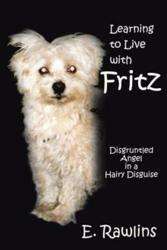 """E. Rawlins' new book """"Learning to Live with Fritz: Disgruntled Angel in a Hairy Disguise"""" (published by iUniverse) carries readers along on a spiritual journey. It is comical, self-critical and poignant; an """"Eat, Pray, Love"""" for dog lovers and opera fans.    A beautiful diva exchanges her successful career in opera for the role of corporate wife. Just as her dreams begin to crumble and divorce is imminent, she meets a crazy little dog in a Manhattan pet store."""