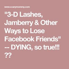"""""""3-D Lashes, Jamberry & Other Ways to Lose Facebook Friends"""" -- DYING, so true!!!"""