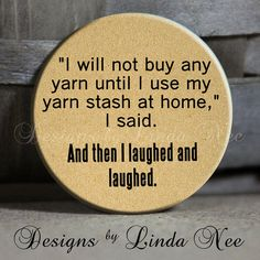 Hey, I found this really awesome Etsy listing at https://www.etsy.com/listing/177765582/i-will-not-buy-any-yarn-until-i-use-my