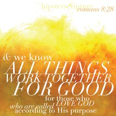 And we know that all things work together for good for those who love God, who are called according to his purpose —Romans 8:28