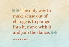 """The only way to make sense out of change is to plunge into it, move with it, and join the dance."" — Alan Watts"